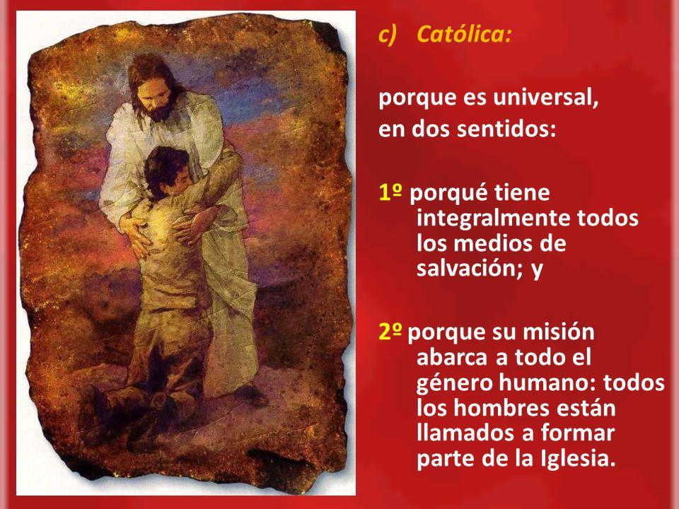 Católica:porque es universal, en dos sentidos: 1º porqué tiene integralmente todos los medios de salvación; y.