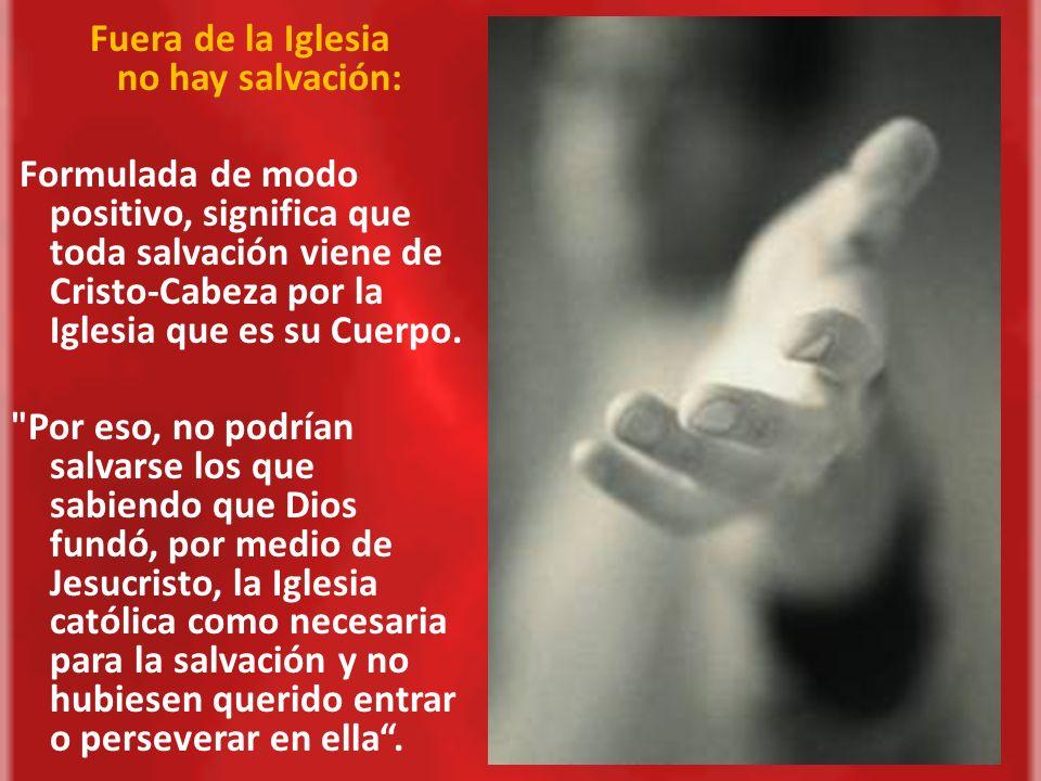 Fuera de la Iglesia no hay salvación: Formulada de modo positivo, significa que toda salvación viene de Cristo-Cabeza por la Iglesia que es su Cuerpo.