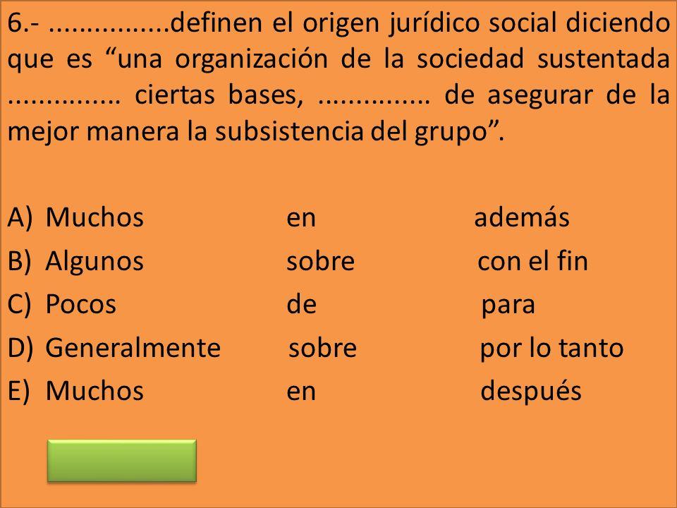 6.- ................definen el origen jurídico social diciendo que es una organización de la sociedad sustentada ............... ciertas bases, ............... de asegurar de la mejor manera la subsistencia del grupo .