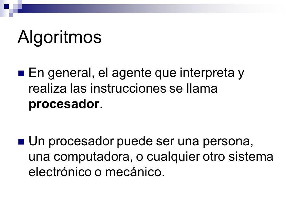 Algoritmos En general, el agente que interpreta y realiza las instrucciones se llama procesador.