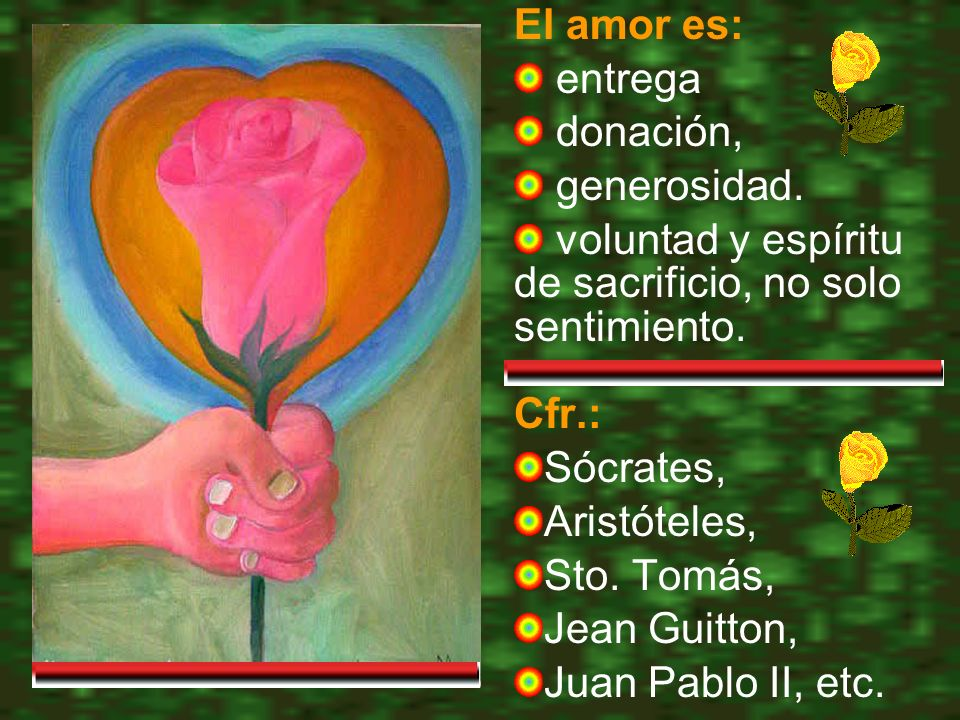 El amor es: entrega. donación, generosidad. voluntad y espíritu de sacrificio, no solo sentimiento.
