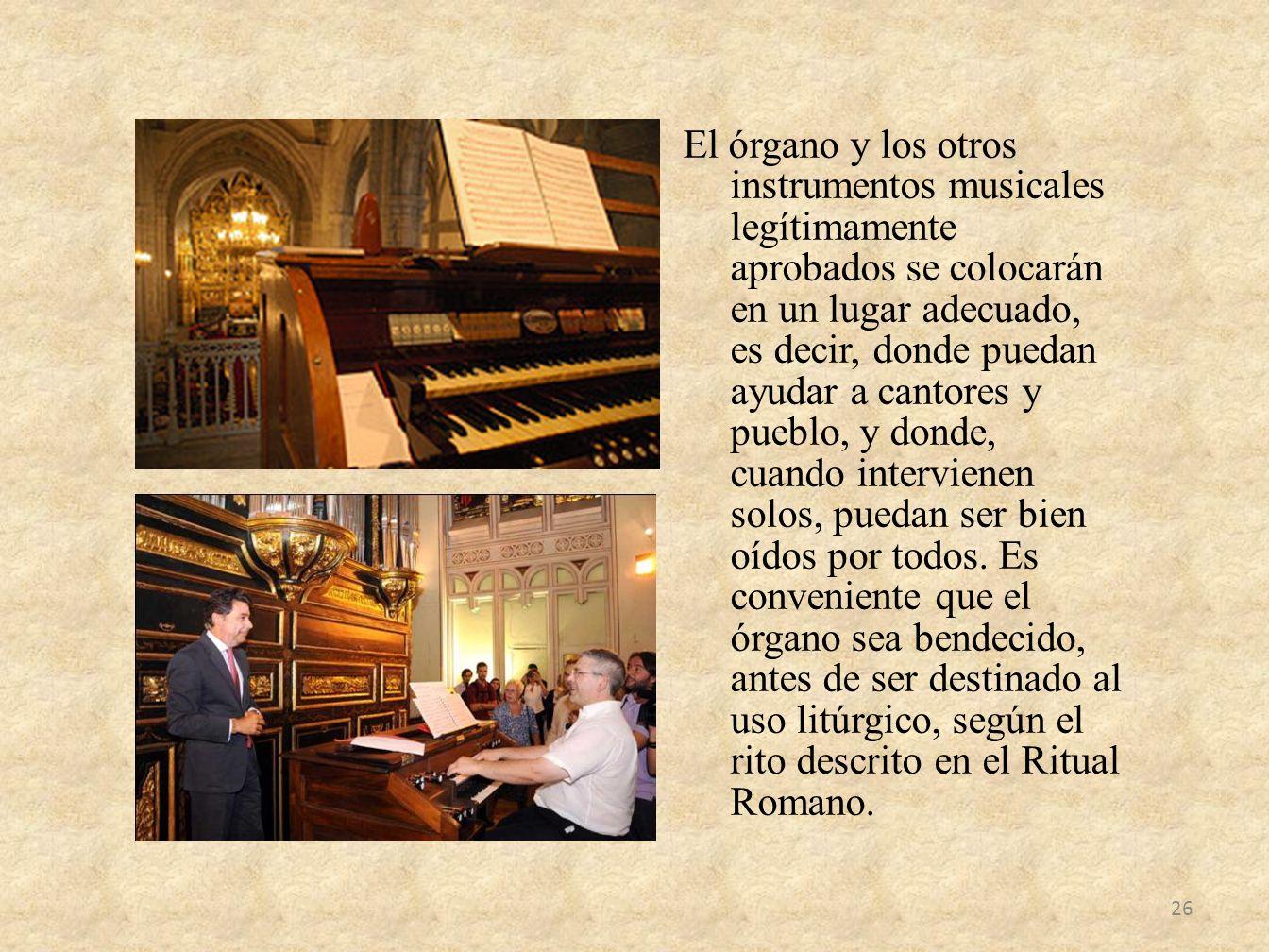 El órgano y los otros instrumentos musicales legítimamente aprobados se colocarán en un lugar adecuado, es decir, donde puedan ayudar a cantores y pueblo, y donde, cuando intervienen solos, puedan ser bien oídos por todos.