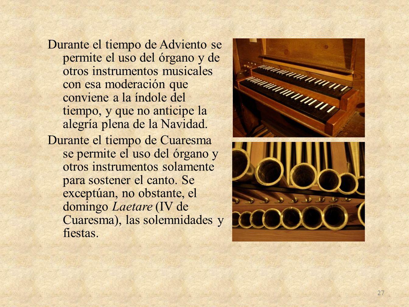 Durante el tiempo de Adviento se permite el uso del órgano y de otros instrumentos musicales con esa moderación que conviene a la índole del tiempo, y que no anticipe la alegría plena de la Navidad.