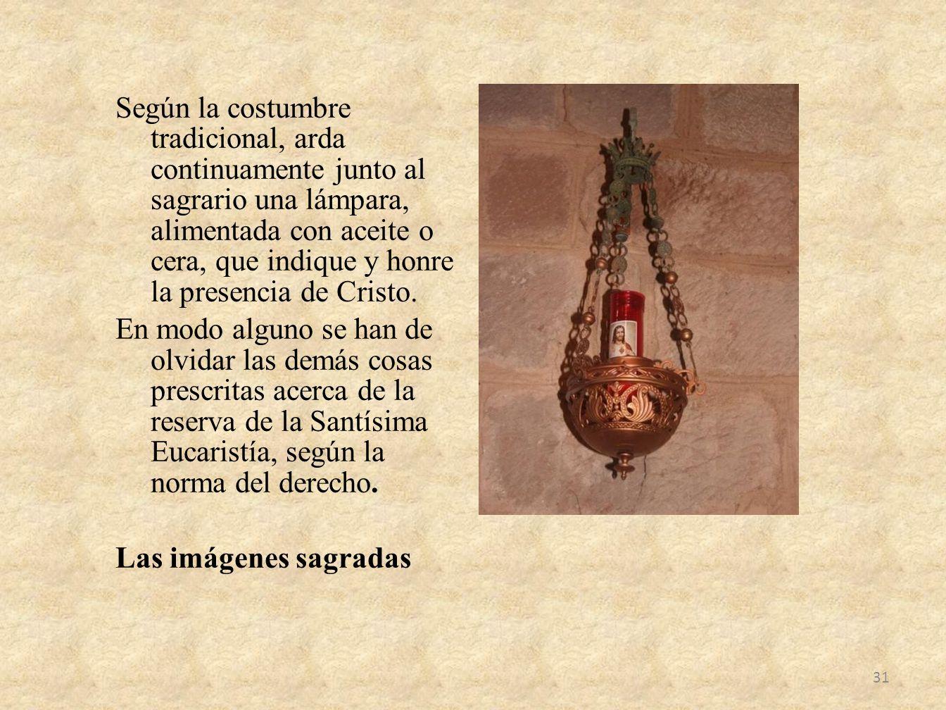 Según la costumbre tradicional, arda continuamente junto al sagrario una lámpara, alimentada con aceite o cera, que indique y honre la presencia de Cristo.