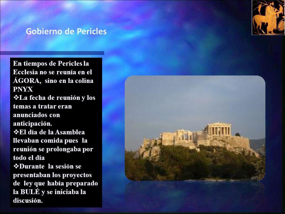 Gobierno de Pericles En tiempos de Pericles la Ecclesia no se reunía en el ÁGORA, sino en la colina PNYX.