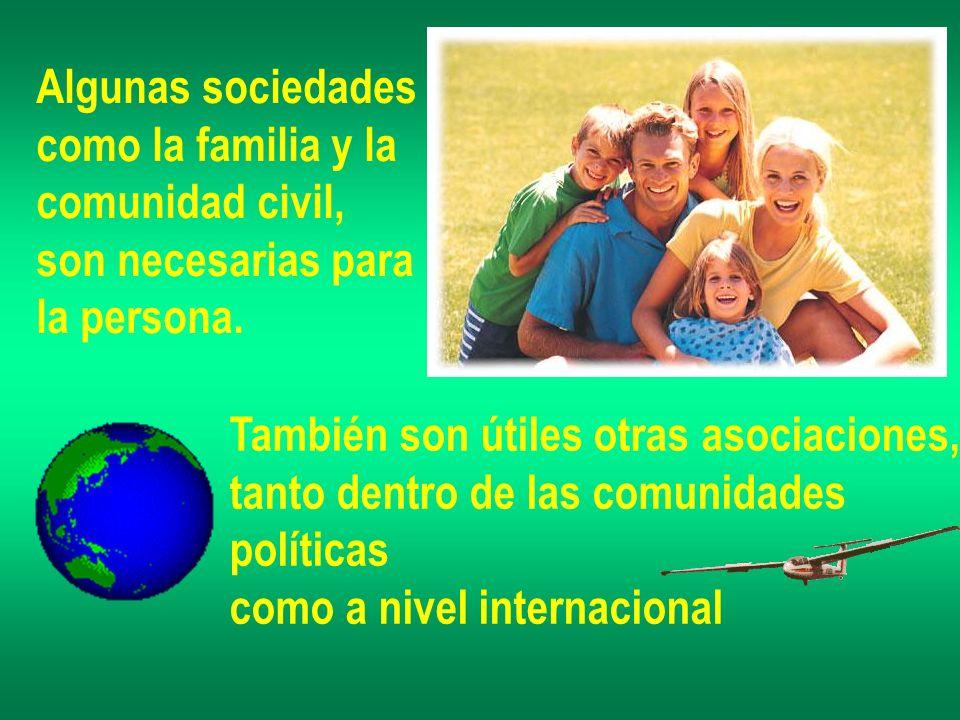 Algunas sociedades como la familia y la. comunidad civil, son necesarias para. la persona. También son útiles otras asociaciones,