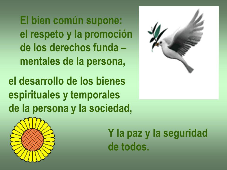 El bien común supone: el respeto y la promoción. de los derechos funda – mentales de la persona, el desarrollo de los bienes.