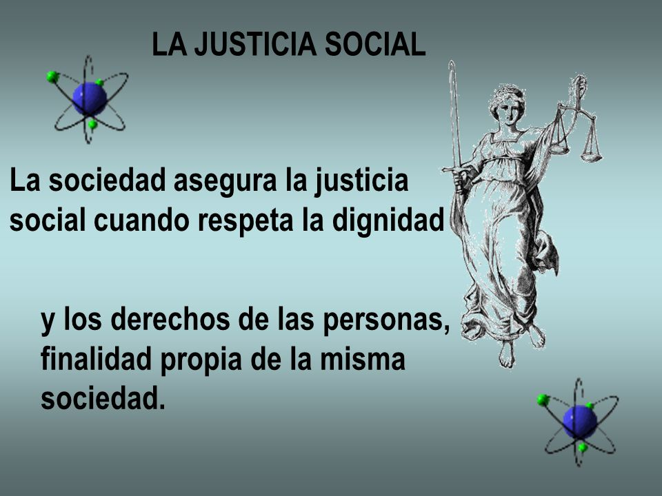 LA JUSTICIA SOCIAL La sociedad asegura la justicia. social cuando respeta la dignidad. y los derechos de las personas,