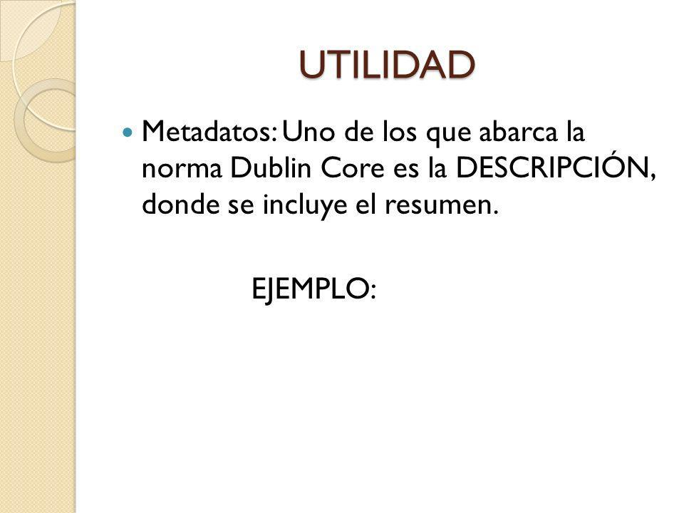 UTILIDAD Metadatos: Uno de los que abarca la norma Dublin Core es la DESCRIPCIÓN, donde se incluye el resumen.