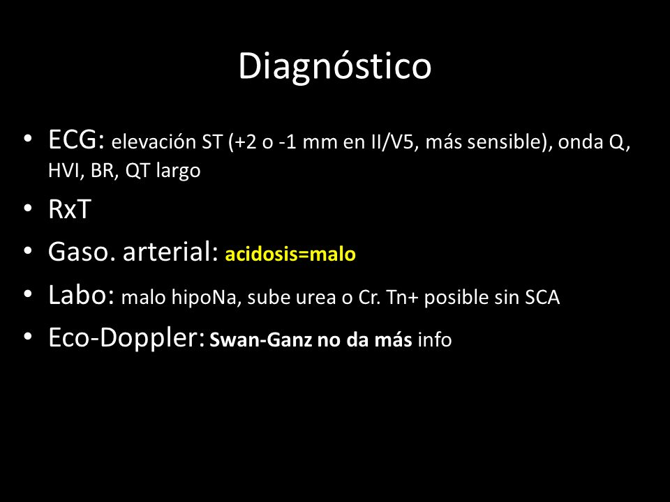 DiagnósticoECG: elevación ST (+2 o -1 mm en II/V5, más sensible), onda Q, HVI, BR, QT largo. RxT. Gaso. arterial: acidosis=malo.