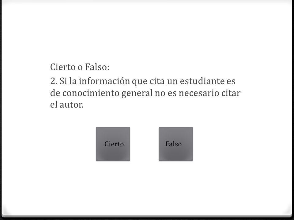 Cierto o Falso: 2. Si la información que cita un estudiante es de conocimiento general no es necesario citar el autor.