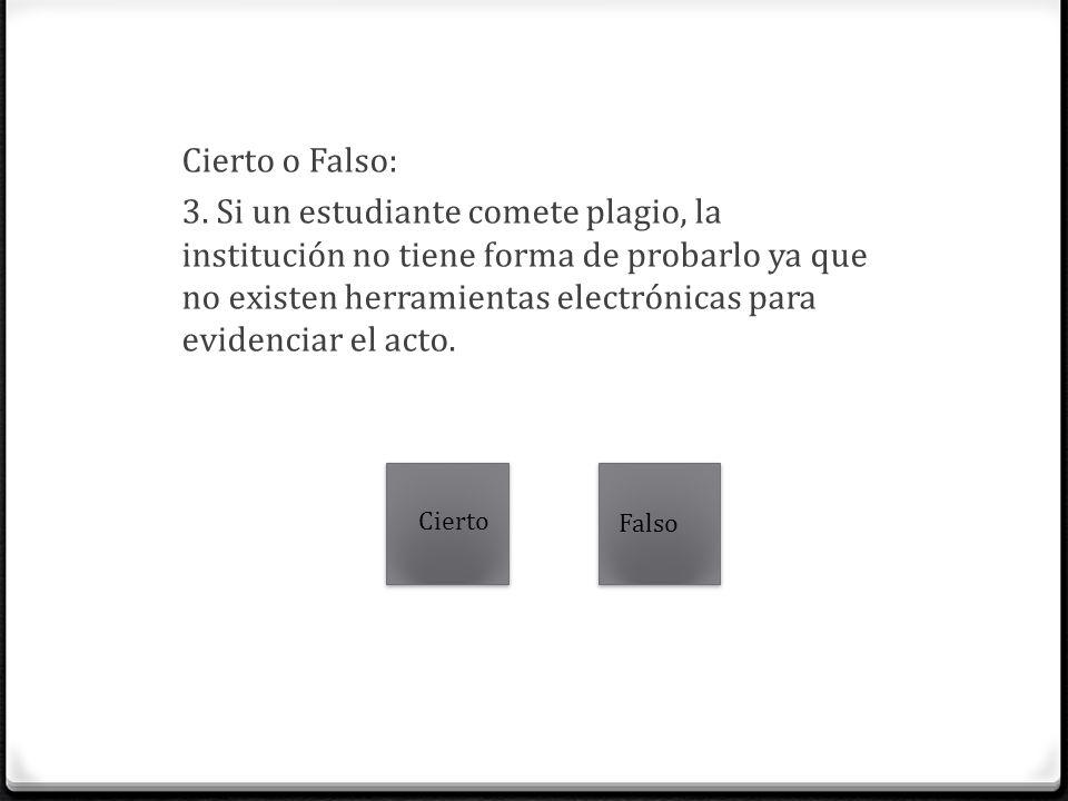 Cierto o Falso: 3. Si un estudiante comete plagio, la institución no tiene forma de probarlo ya que no existen herramientas electrónicas para evidenciar el acto.