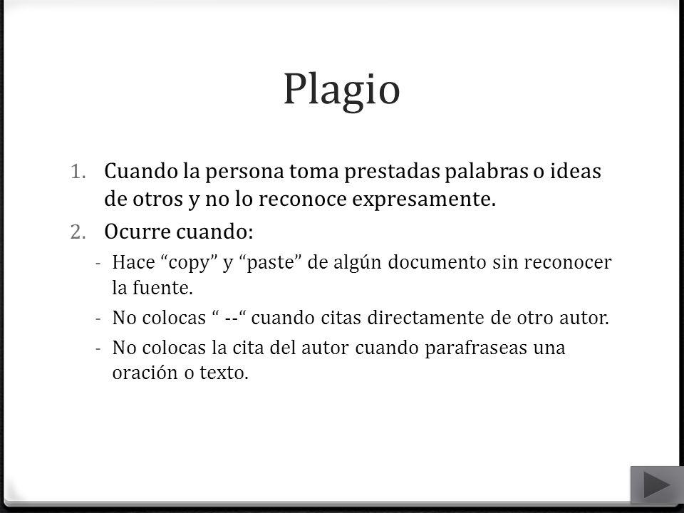 Plagio Cuando la persona toma prestadas palabras o ideas de otros y no lo reconoce expresamente. Ocurre cuando: