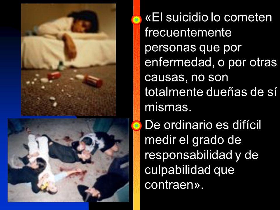«El suicidio lo cometen frecuentemente personas que por enfermedad, o por otras causas, no son totalmente dueñas de sí mismas.