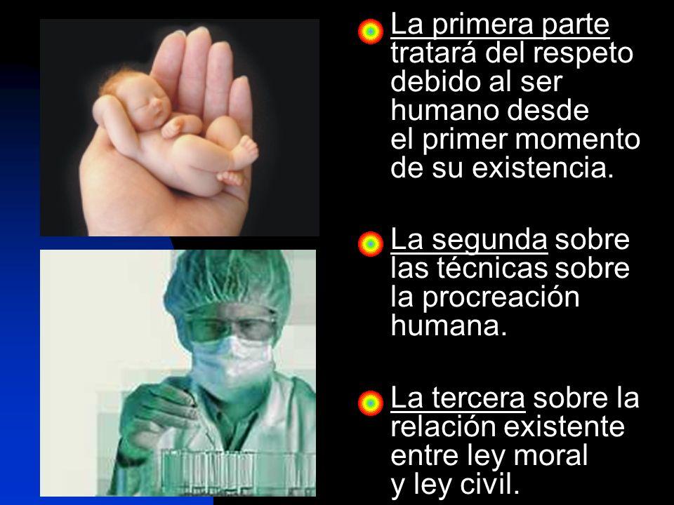 La primera parte tratará del respeto debido al ser humano desde el primer momento de su existencia.