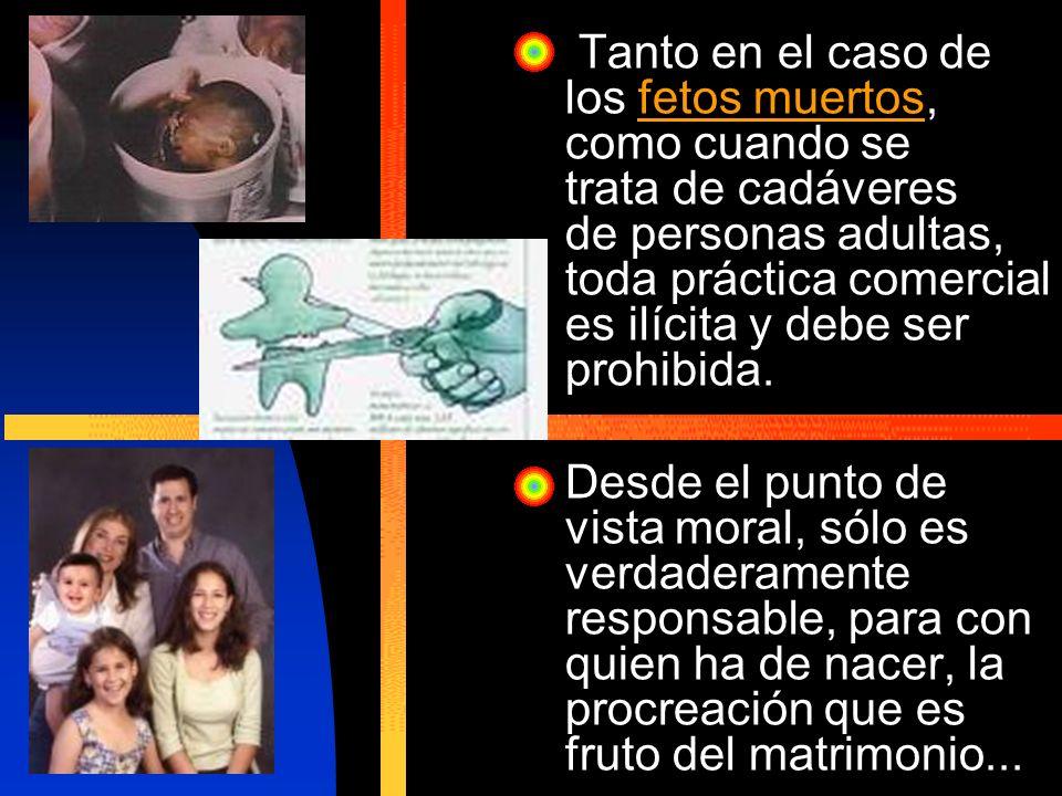 Tanto en el caso de los fetos muertos, como cuando se trata de cadáveres de personas adultas, toda práctica comercial es ilícita y debe ser prohibida.