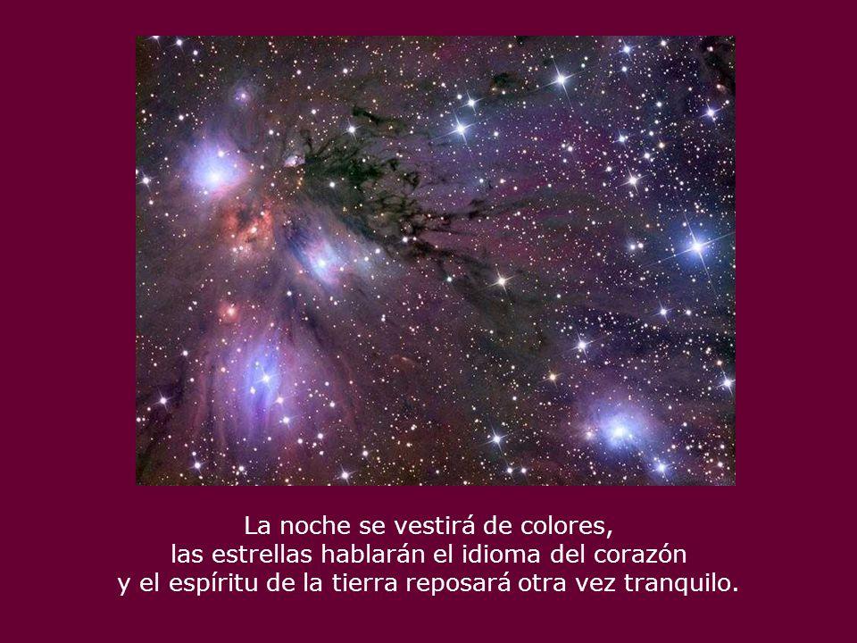 La noche se vestirá de colores, las estrellas hablarán el idioma del corazón y el espíritu de la tierra reposará otra vez tranquilo.