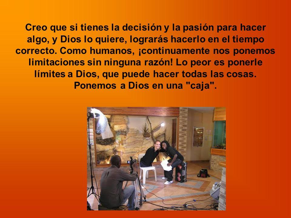Creo que si tienes la decisión y la pasión para hacer algo, y Dios lo quiere, lograrás hacerlo en el tiempo correcto.