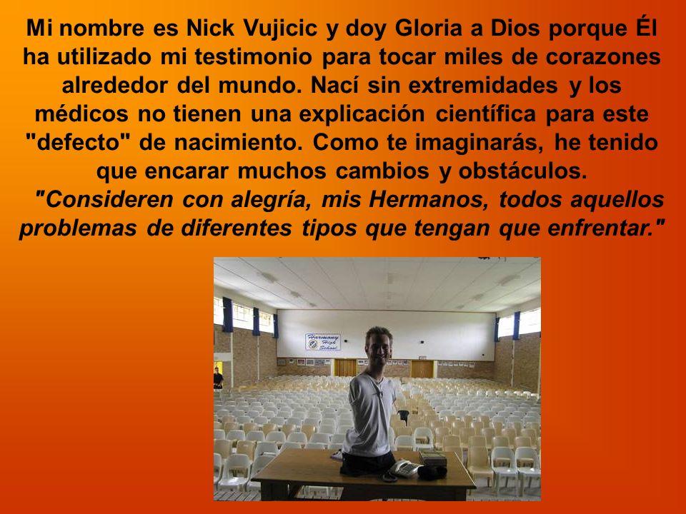 Mi nombre es Nick Vujicic y doy Gloria a Dios porque Él ha utilizado mi testimonio para tocar miles de corazones alrededor del mundo. Nací sin extremidades y los médicos no tienen una explicación científica para este defecto de nacimiento. Como te imaginarás, he tenido que encarar muchos cambios y obstáculos.