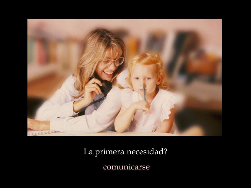 La primera necesidad comunicarse
