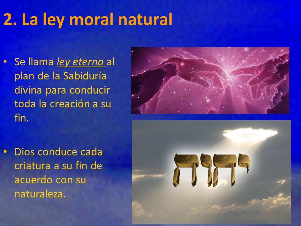 2. La ley moral natural Se llama ley eterna al plan de la Sabiduría divina para conducir toda la creación a su fin.