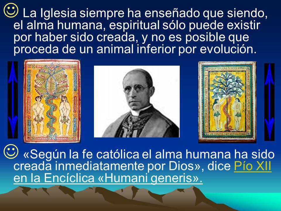La Iglesia siempre ha enseñado que siendo, el alma humana, espiritual sólo puede existir por haber sido creada, y no es posible que proceda de un animal inferior por evolución.