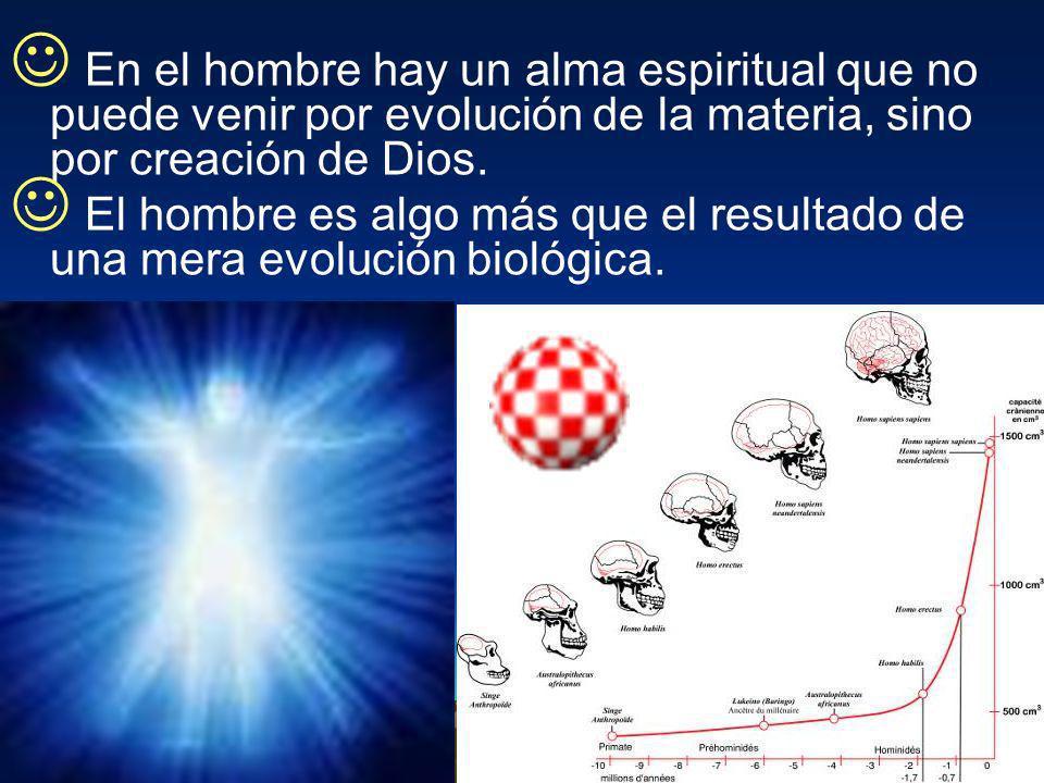 En el hombre hay un alma espiritual que no puede venir por evolución de la materia, sino por creación de Dios.