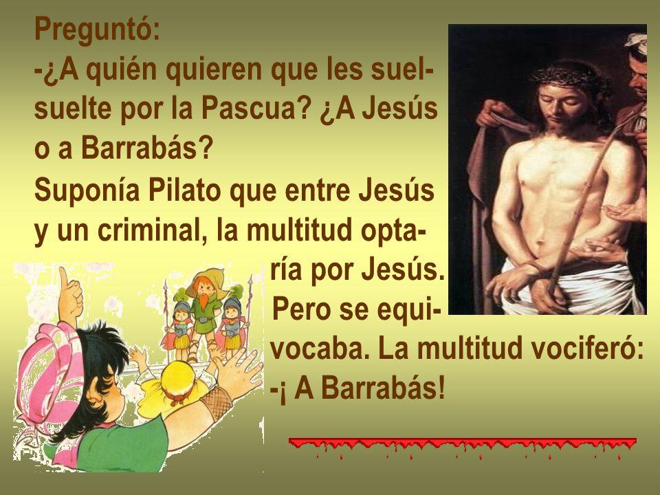 Preguntó: -¿A quién quieren que les suel- suelte por la Pascua ¿A Jesús. o a Barrabás Suponía Pilato que entre Jesús.