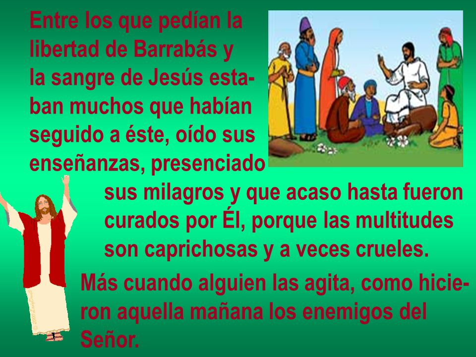 Entre los que pedían la libertad de Barrabás y. la sangre de Jesús esta- ban muchos que habían. seguido a éste, oído sus.
