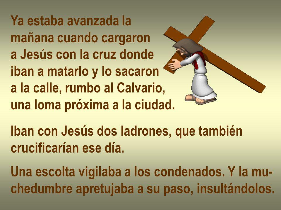 Ya estaba avanzada la mañana cuando cargaron. a Jesús con la cruz donde. iban a matarlo y lo sacaron.