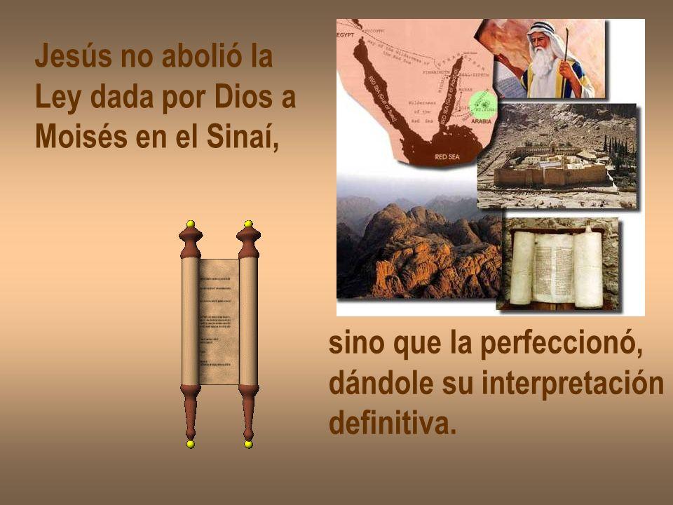 Jesús no abolió la Ley dada por Dios a. Moisés en el Sinaí, sino que la perfeccionó, dándole su interpretación.