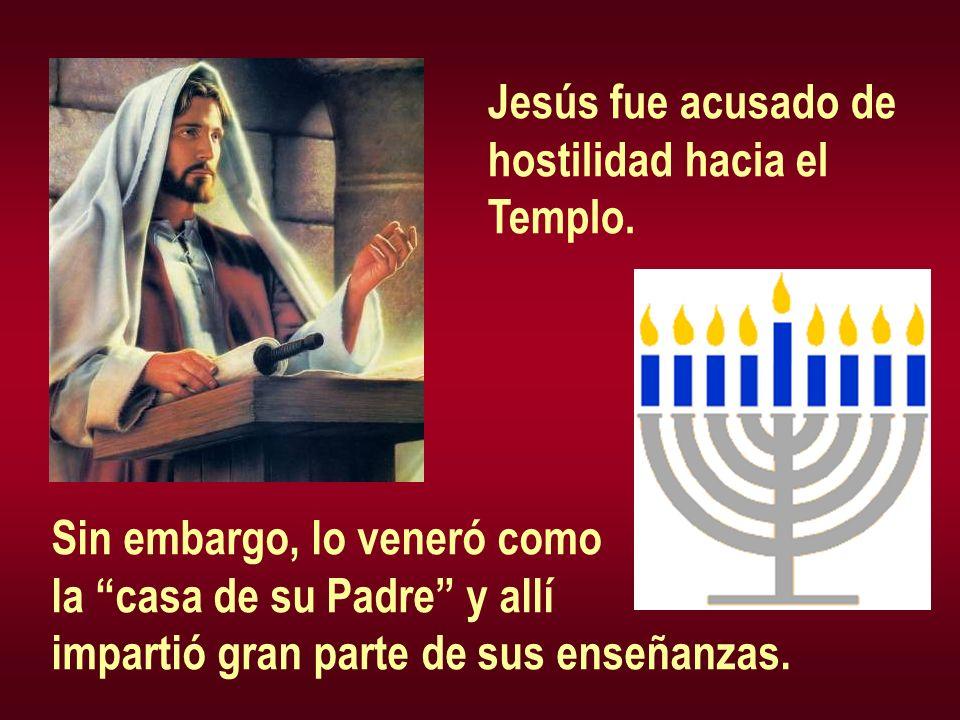 Jesús fue acusado de hostilidad hacia el. Templo. Sin embargo, lo veneró como. la casa de su Padre y allí.