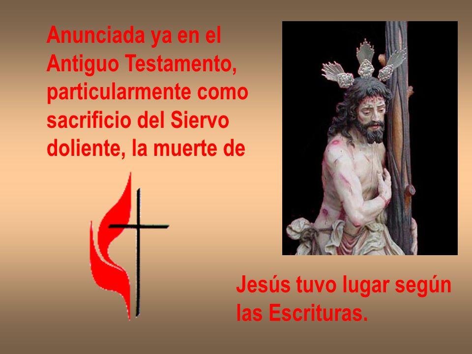 Anunciada ya en el Antiguo Testamento, particularmente como. sacrificio del Siervo. doliente, la muerte de.