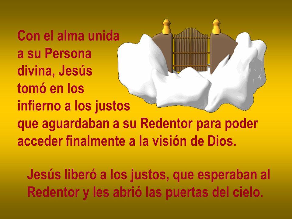 Con el alma unida a su Persona. divina, Jesús. tomó en los. infierno a los justos. que aguardaban a su Redentor para poder.