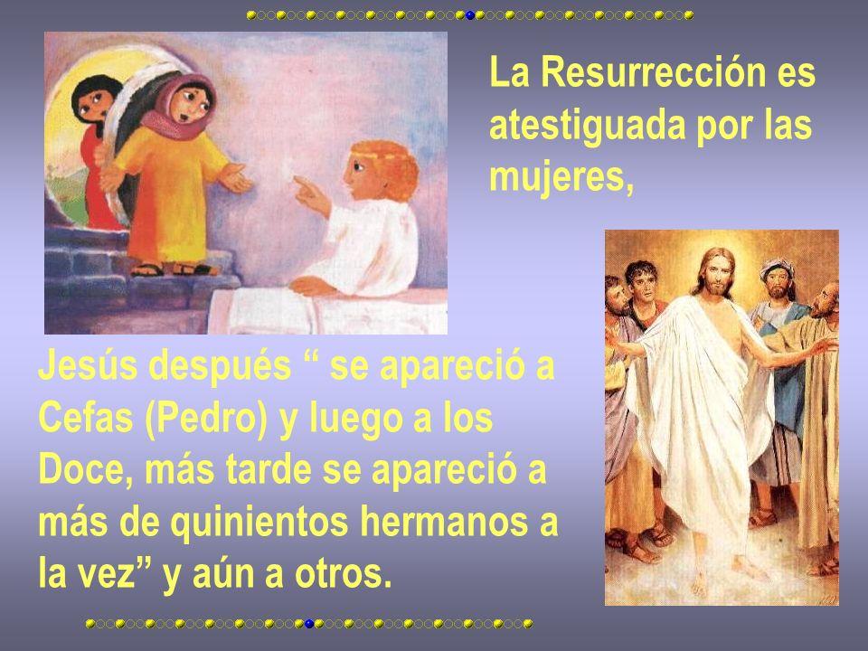 La Resurrección es atestiguada por las. mujeres, Jesús después se apareció a. Cefas (Pedro) y luego a los.
