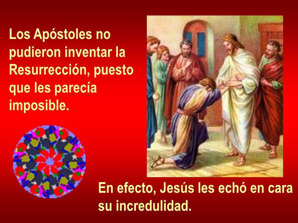 Los Apóstoles no pudieron inventar la. Resurrección, puesto. que les parecía. imposible. En efecto, Jesús les echó en cara.