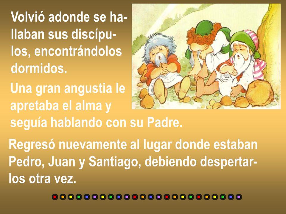 Volvió adonde se ha- llaban sus discípu- los, encontrándolos. dormidos. Una gran angustia le. apretaba el alma y.