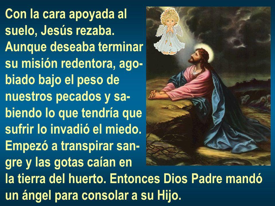Con la cara apoyada al suelo, Jesús rezaba. Aunque deseaba terminar. su misión redentora, ago- biado bajo el peso de.