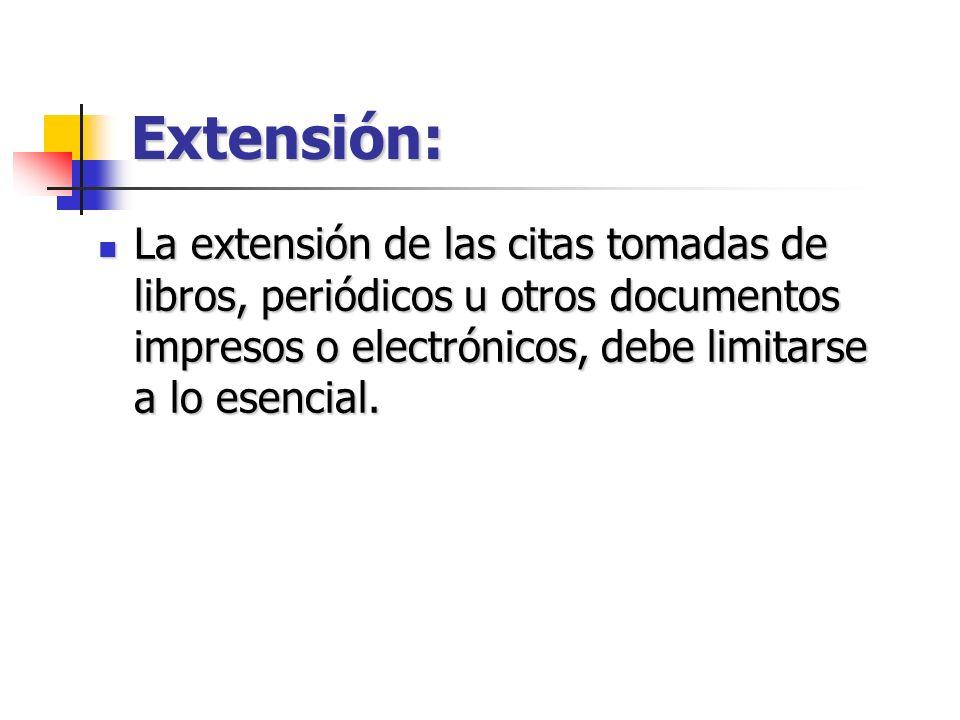 Extensión: La extensión de las citas tomadas de libros, periódicos u otros documentos impresos o electrónicos, debe limitarse a lo esencial.