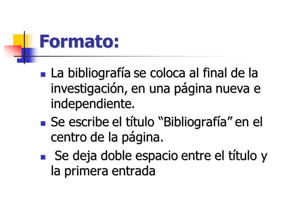 Formato: La bibliografía se coloca al final de la investigación, en una página nueva e independiente.