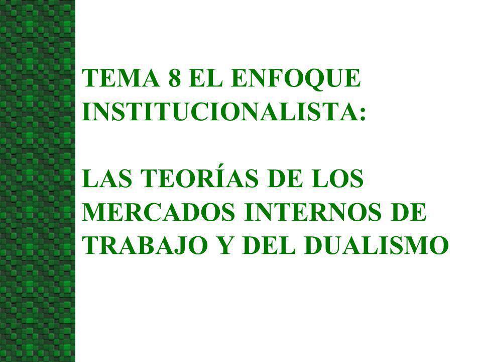 3/24/2017 TEMA 8 EL ENFOQUE INSTITUCIONALISTA: LAS TEORÍAS DE LOS MERCADOS INTERNOS DE TRABAJO Y DEL DUALISMO.
