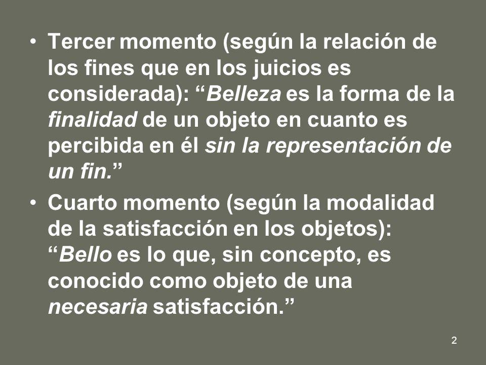 Tercer momento (según la relación de los fines que en los juicios es considerada): Belleza es la forma de la finalidad de un objeto en cuanto es percibida en él sin la representación de un fin.