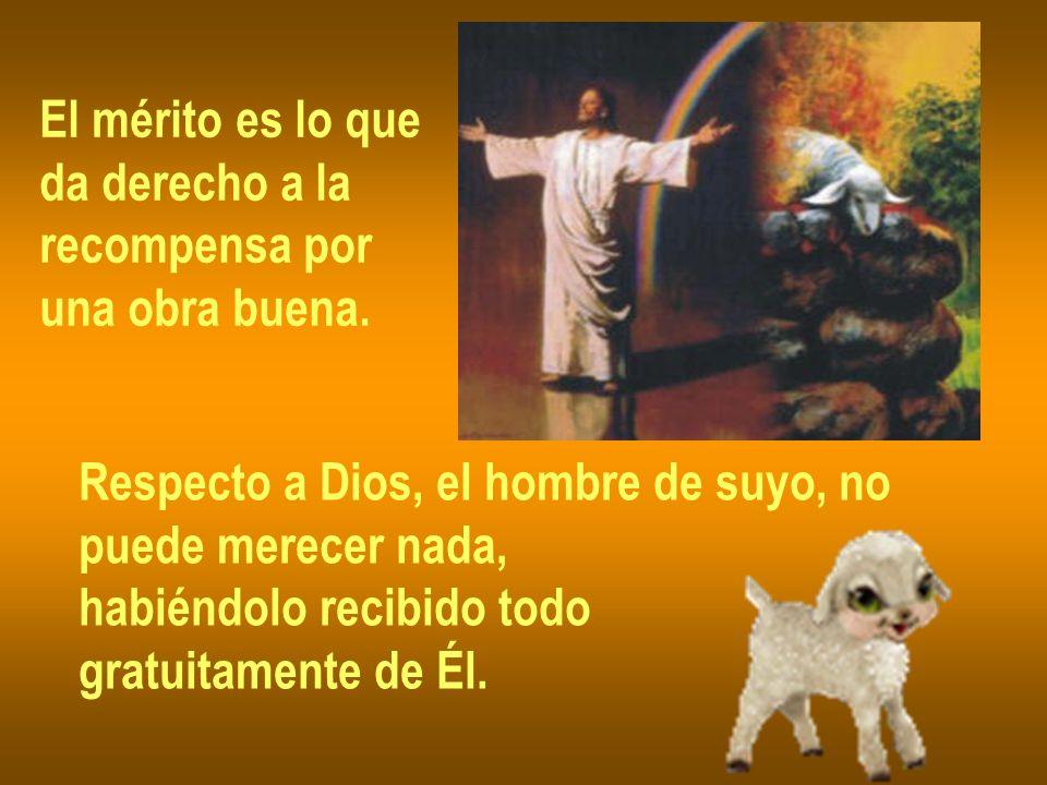 El mérito es lo que da derecho a la. recompensa por. una obra buena. Respecto a Dios, el hombre de suyo, no.