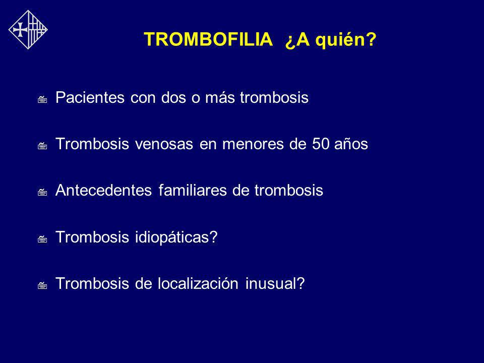 TROMBOFILIA ¿A quién Pacientes con dos o más trombosis