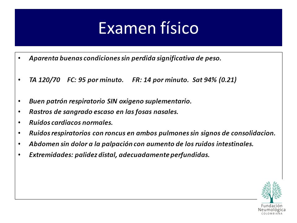 Examen físico Aparenta buenas condiciones sin perdida significativa de peso. TA 120/70 FC: 95 por minuto. FR: 14 por minuto. Sat 94% (0.21)