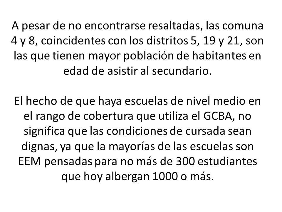 A pesar de no encontrarse resaltadas, las comuna 4 y 8, coincidentes con los distritos 5, 19 y 21, son las que tienen mayor población de habitantes en edad de asistir al secundario.