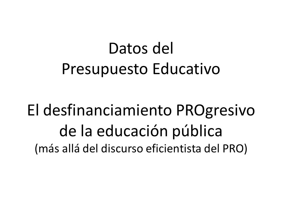 Datos del Presupuesto Educativo El desfinanciamiento PROgresivo de la educación pública (más allá del discurso eficientista del PRO)