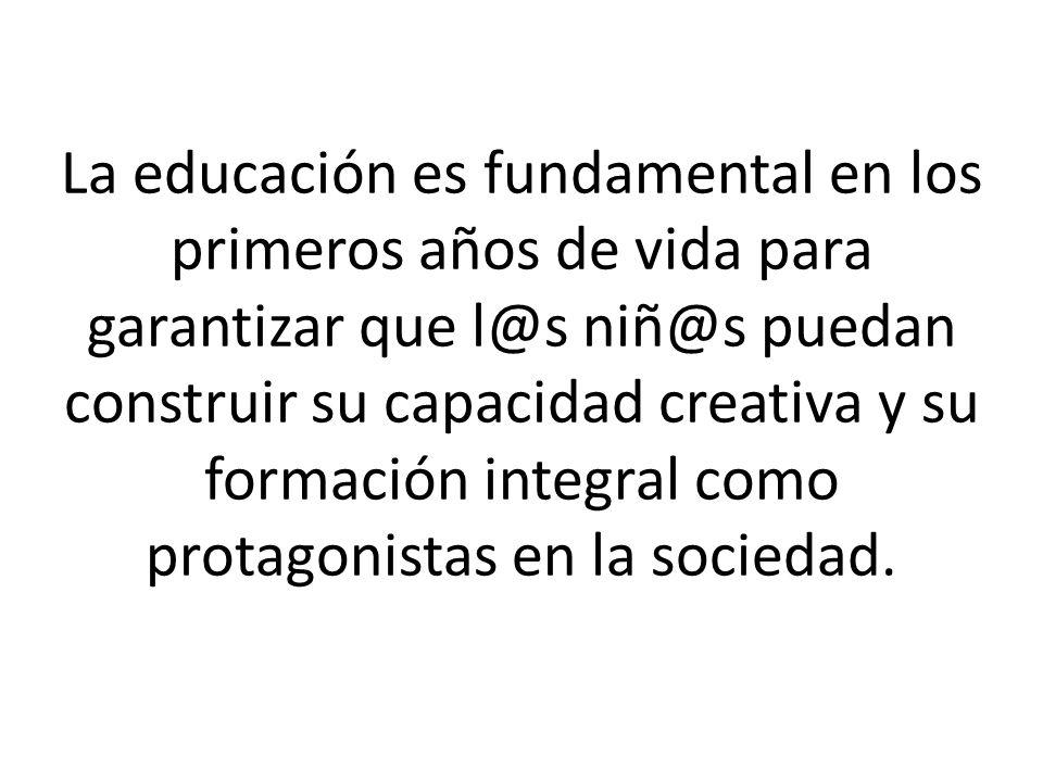 La educación es fundamental en los primeros años de vida para garantizar que l@s niñ@s puedan construir su capacidad creativa y su formación integral como protagonistas en la sociedad.
