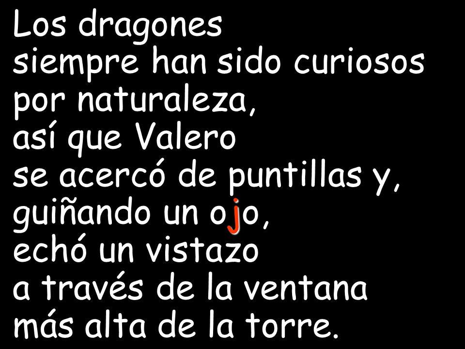 Los dragones siempre han sido curiosos por naturaleza, así que Valero. se acercó de puntillas y, guiñando un ojo,