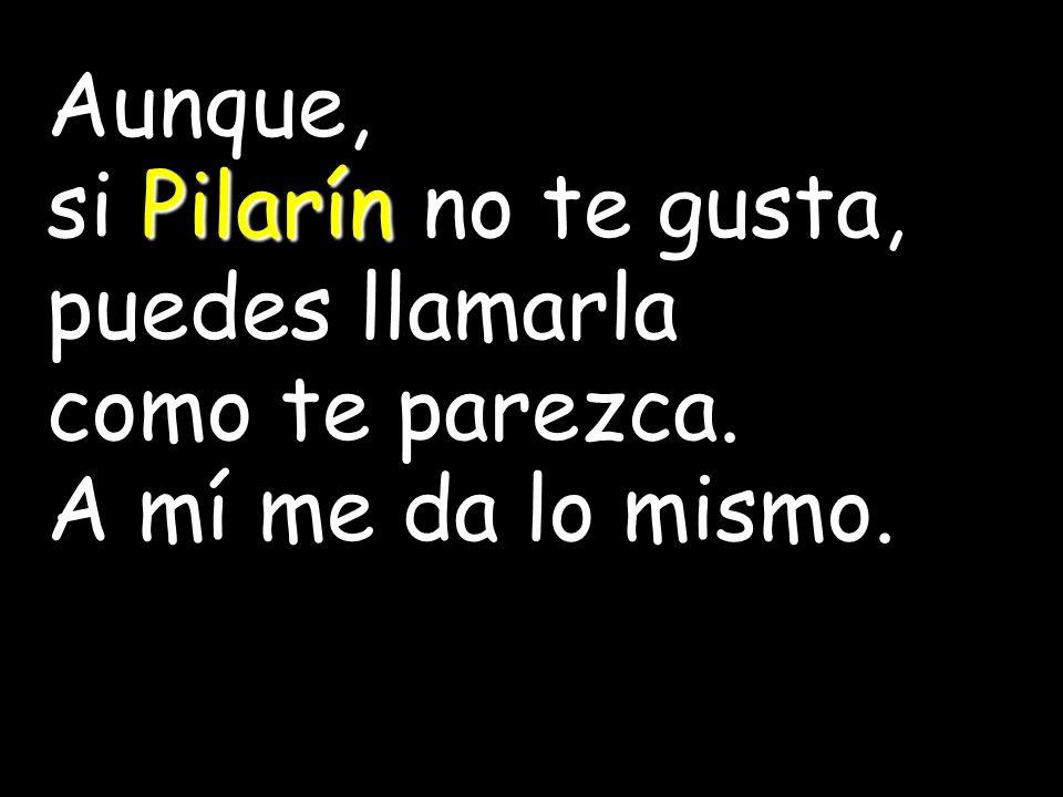 Aunque, si Pilarín no te gusta, puedes llamarla como te parezca. A mí me da lo mismo.